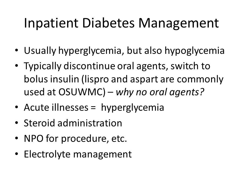 Inpatient Diabetes Management Usually hyperglycemia, but also hypoglycemia Typically discontinue oral agents, switch to bolus insulin (lispro and aspart are commonly used at OSUWMC) – why no oral agents.