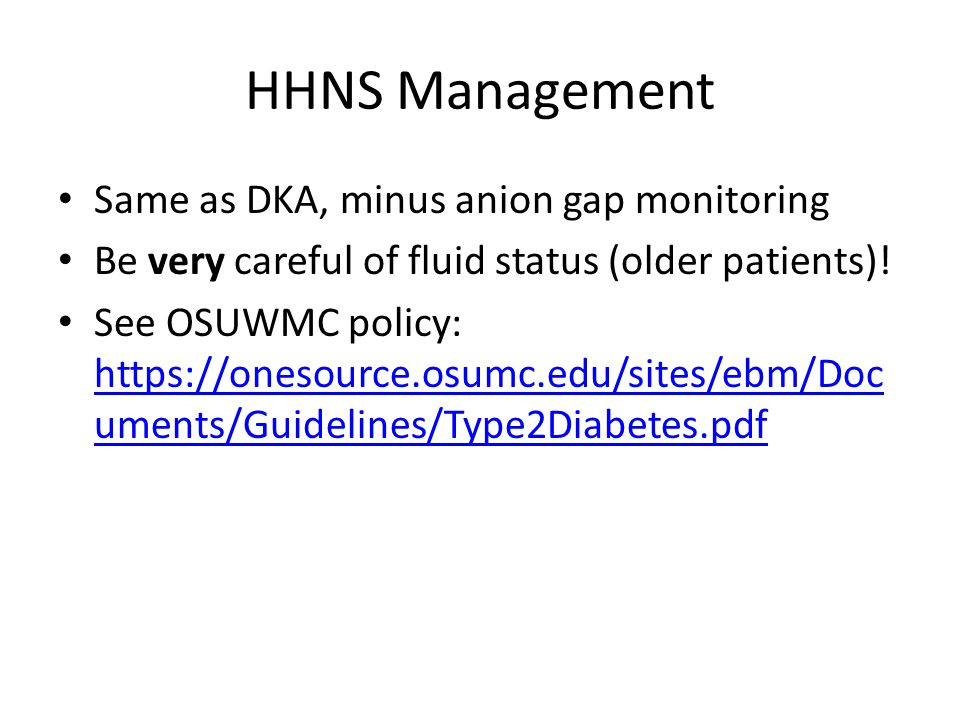 HHNS Management Same as DKA, minus anion gap monitoring Be very careful of fluid status (older patients).