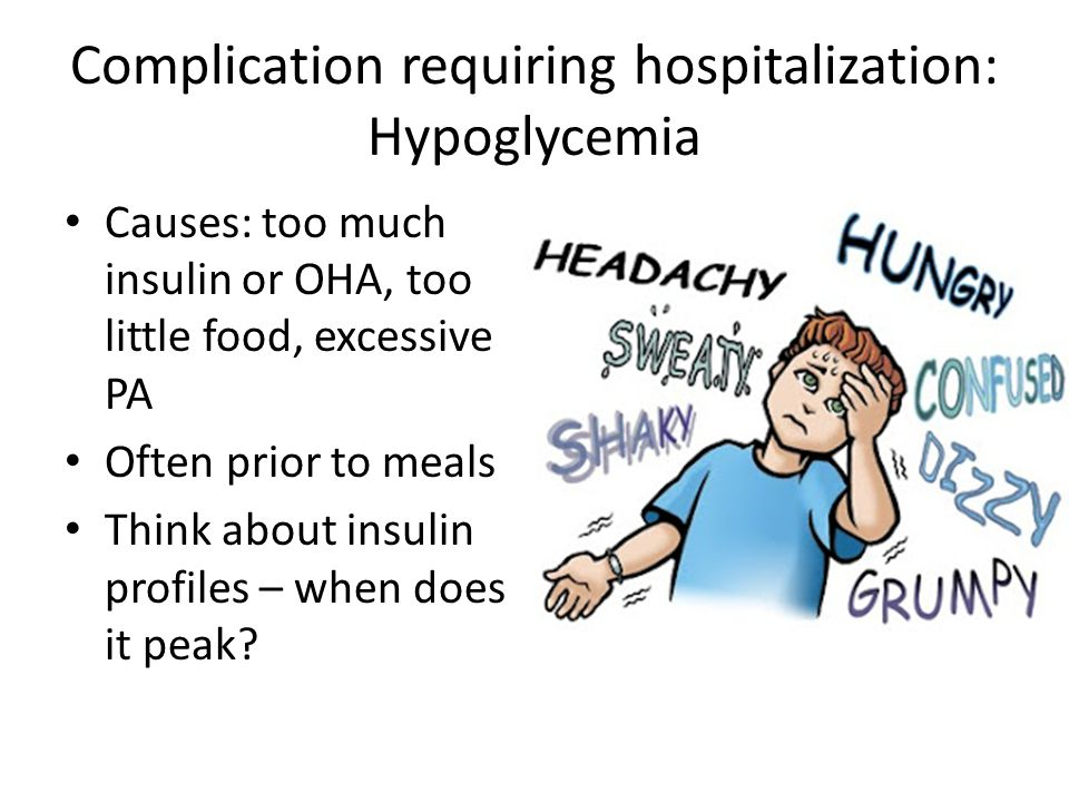 Complication requiring hospitalization: Hypoglycemia Causes: too much insulin or OHA, too little food, excessive PA Often prior to meals Think about insulin profiles – when does it peak?