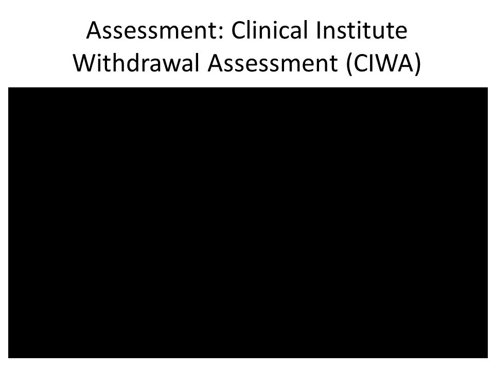 Assessment: Clinical Institute Withdrawal Assessment (CIWA)