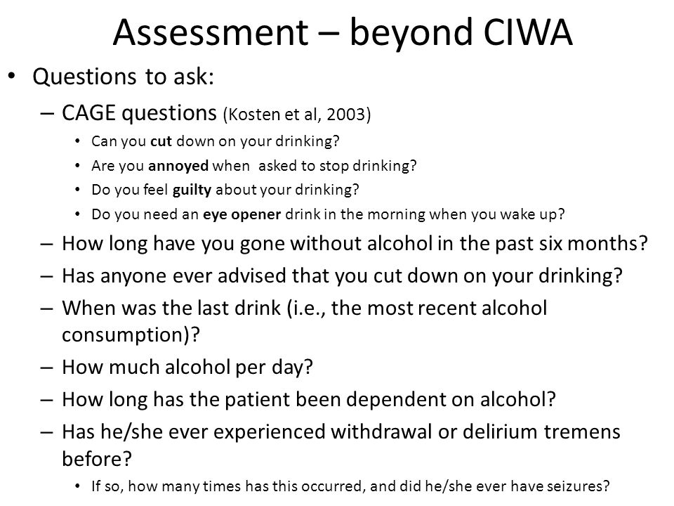 Assessment – beyond CIWA Questions to ask: – CAGE questions (Kosten et al, 2003) Can you cut down on your drinking.