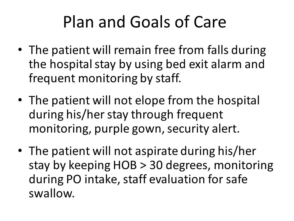 Plan and Goals of Care The patient will remain free from falls during the hospital stay by using bed exit alarm and frequent monitoring by staff.