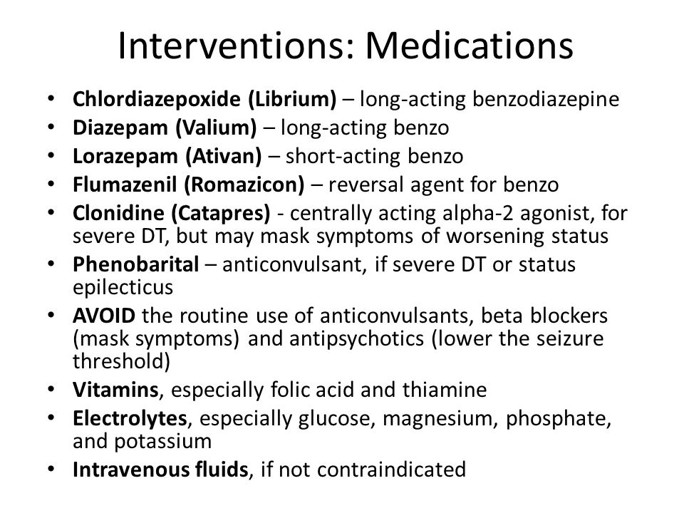 Interventions: Medications Chlordiazepoxide (Librium) – long-acting benzodiazepine Diazepam (Valium) – long-acting benzo Lorazepam (Ativan) – short-acting benzo Flumazenil (Romazicon) – reversal agent for benzo Clonidine (Catapres) - centrally acting alpha-2 agonist, for severe DT, but may mask symptoms of worsening status Phenobarital – anticonvulsant, if severe DT or status epilecticus AVOID the routine use of anticonvulsants, beta blockers (mask symptoms) and antipsychotics (lower the seizure threshold) Vitamins, especially folic acid and thiamine Electrolytes, especially glucose, magnesium, phosphate, and potassium Intravenous fluids, if not contraindicated