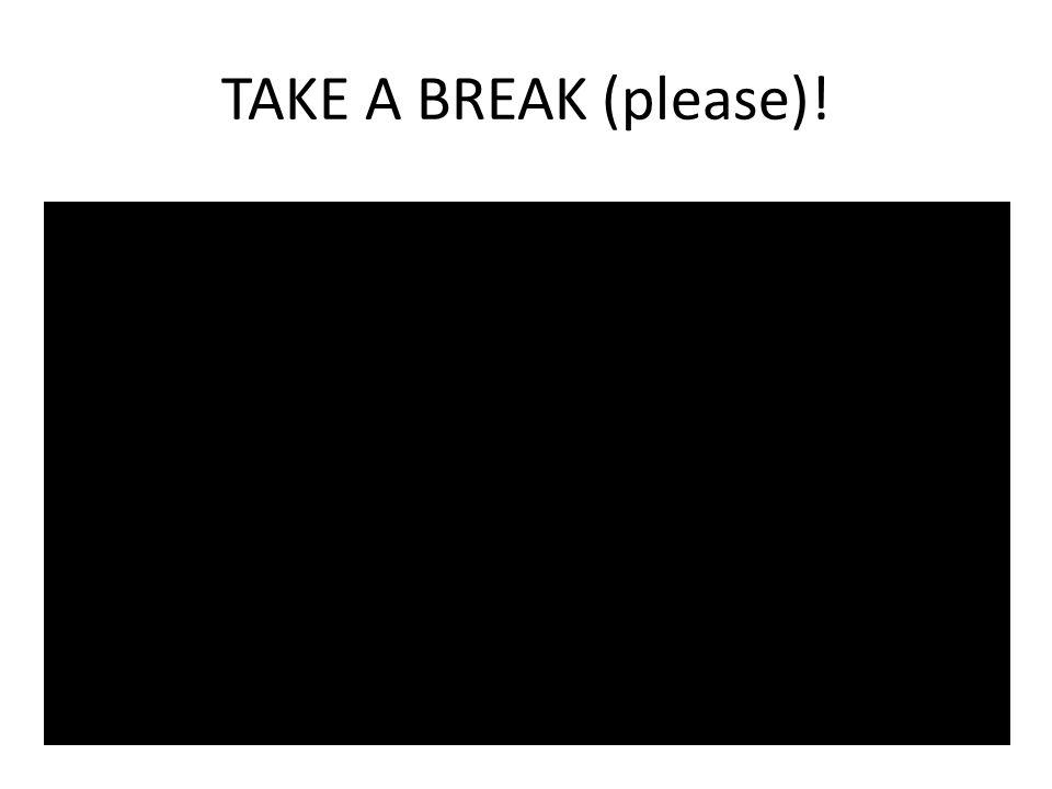 TAKE A BREAK (please)!