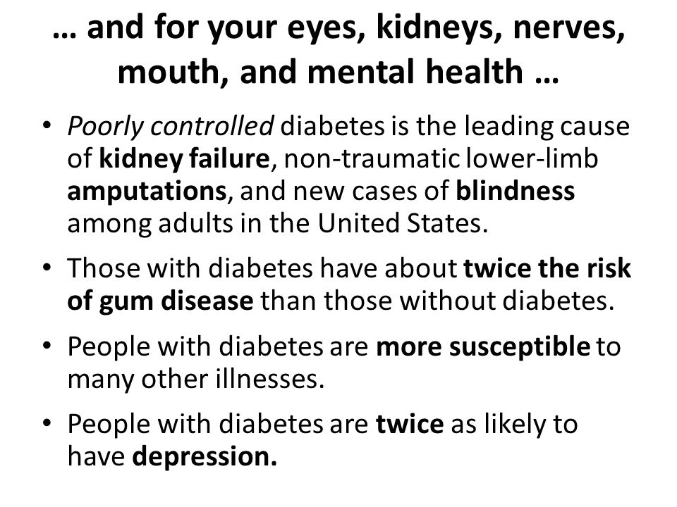 … and for your eyes, kidneys, nerves, mouth, and mental health … Poorly controlled diabetes is the leading cause of kidney failure, non-traumatic lower-limb amputations, and new cases of blindness among adults in the United States.