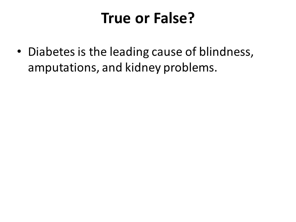 True or False? Diabetes is the leading cause of blindness, amputations, and kidney problems.
