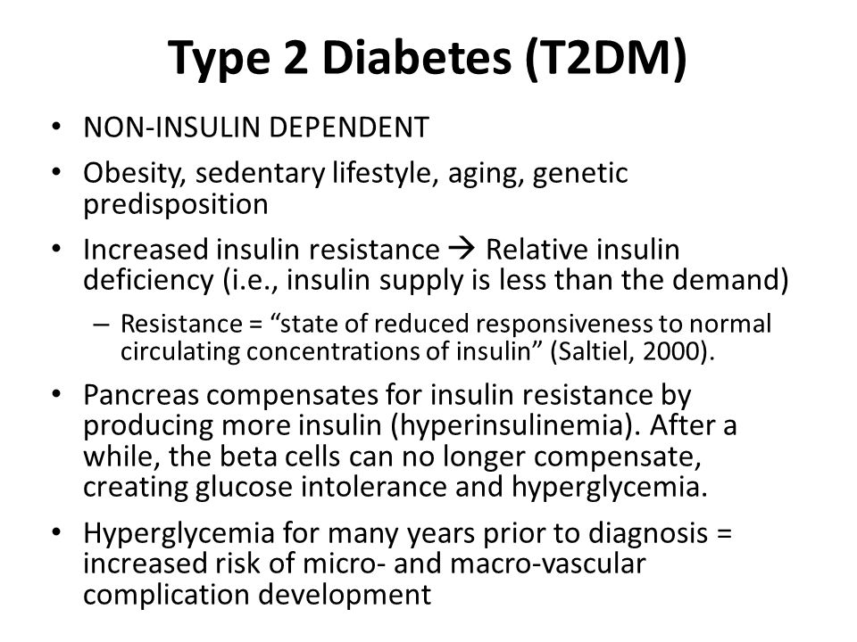Type 2 Diabetes (T2DM) NON-INSULIN DEPENDENT Obesity, sedentary lifestyle, aging, genetic predisposition Increased insulin resistance  Relative insulin deficiency (i.e., insulin supply is less than the demand) – Resistance = state of reduced responsiveness to normal circulating concentrations of insulin (Saltiel, 2000).