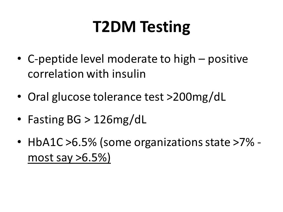 T2DM Testing C-peptide level moderate to high – positive correlation with insulin Oral glucose tolerance test >200mg/dL Fasting BG > 126mg/dL HbA1C >6.5% (some organizations state >7% - most say >6.5%)