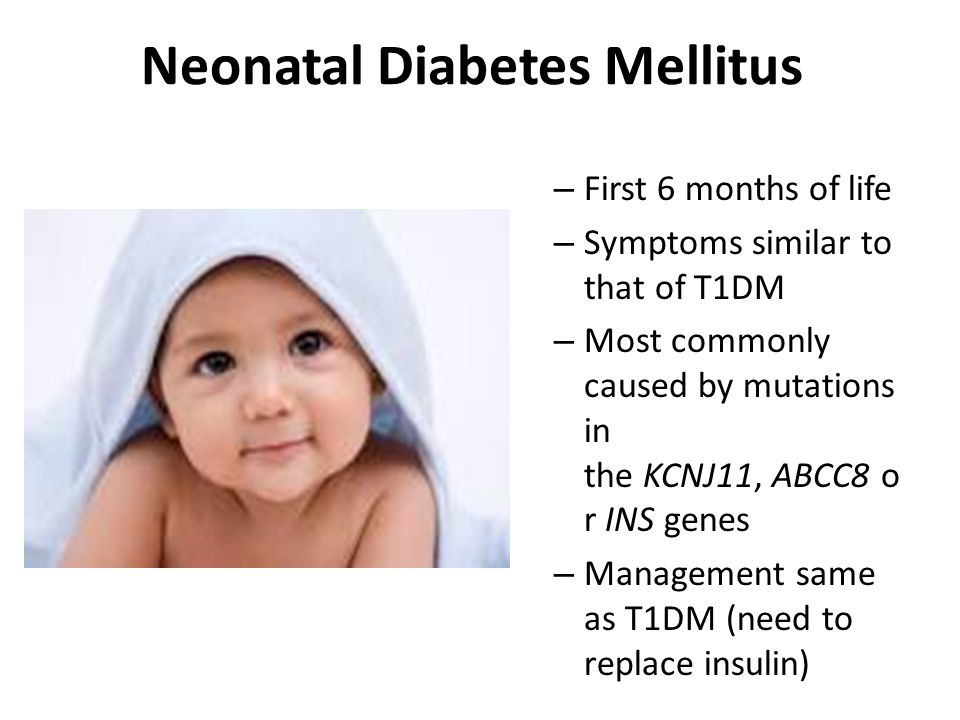 Neonatal Diabetes Mellitus – First 6 months of life – Symptoms similar to that of T1DM – Most commonly caused by mutations in the KCNJ11, ABCC8 o r INS genes – Management same as T1DM (need to replace insulin)