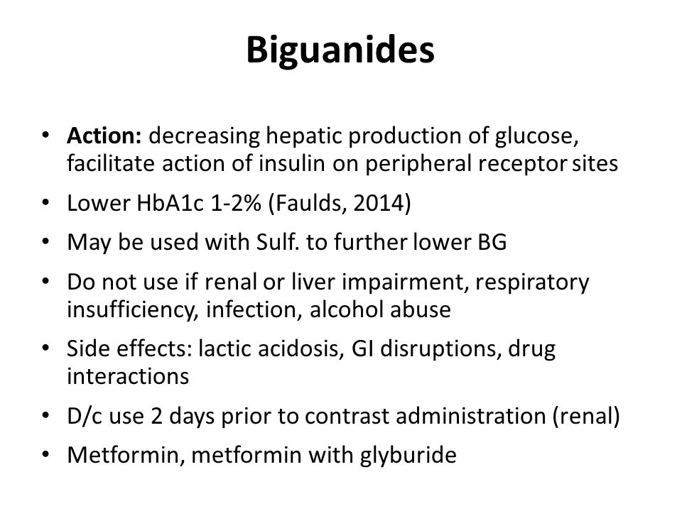 Biguanides Action: decreasing hepatic production of glucose, facilitate action of insulin on peripheral receptor sites Lower HbA1c 1-2% (Faulds, 2014) May be used with Sulf.