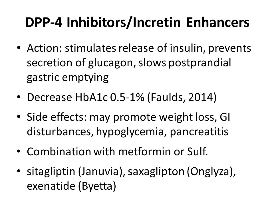 DPP-4 Inhibitors/Incretin Enhancers Action: stimulates release of insulin, prevents secretion of glucagon, slows postprandial gastric emptying Decrease HbA1c 0.5-1% (Faulds, 2014) Side effects: may promote weight loss, GI disturbances, hypoglycemia, pancreatitis Combination with metformin or Sulf.