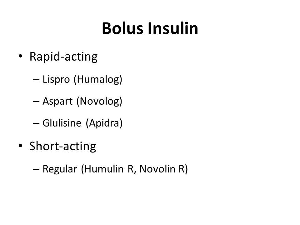 Bolus Insulin Rapid-acting – Lispro (Humalog) – Aspart (Novolog) – Glulisine (Apidra) Short-acting – Regular (Humulin R, Novolin R)