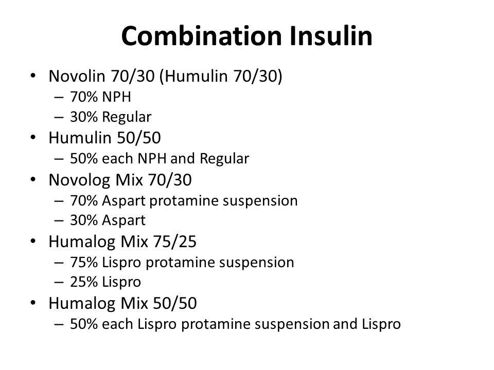 Combination Insulin Novolin 70/30 (Humulin 70/30) – 70% NPH – 30% Regular Humulin 50/50 – 50% each NPH and Regular Novolog Mix 70/30 – 70% Aspart protamine suspension – 30% Aspart Humalog Mix 75/25 – 75% Lispro protamine suspension – 25% Lispro Humalog Mix 50/50 – 50% each Lispro protamine suspension and Lispro