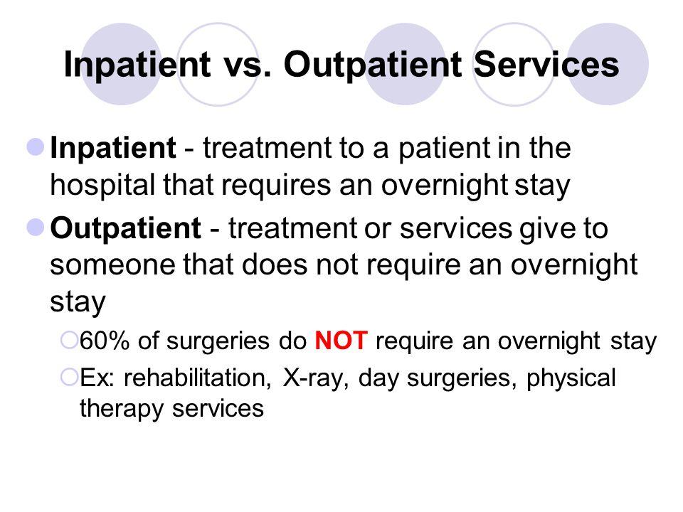 Inpatient vs. Outpatient Services Inpatient - treatment to a patient in the hospital that requires an overnight stay Outpatient - treatment or service