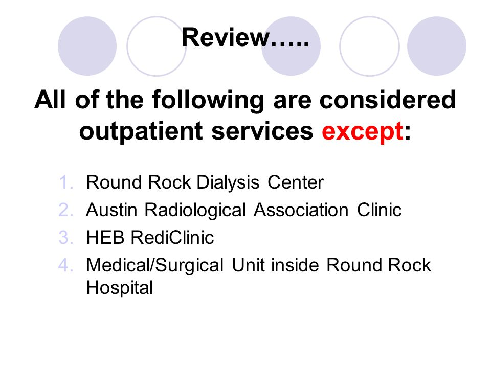 Review….. All of the following are considered outpatient services except: 1.Round Rock Dialysis Center 2.Austin Radiological Association Clinic 3.HEB