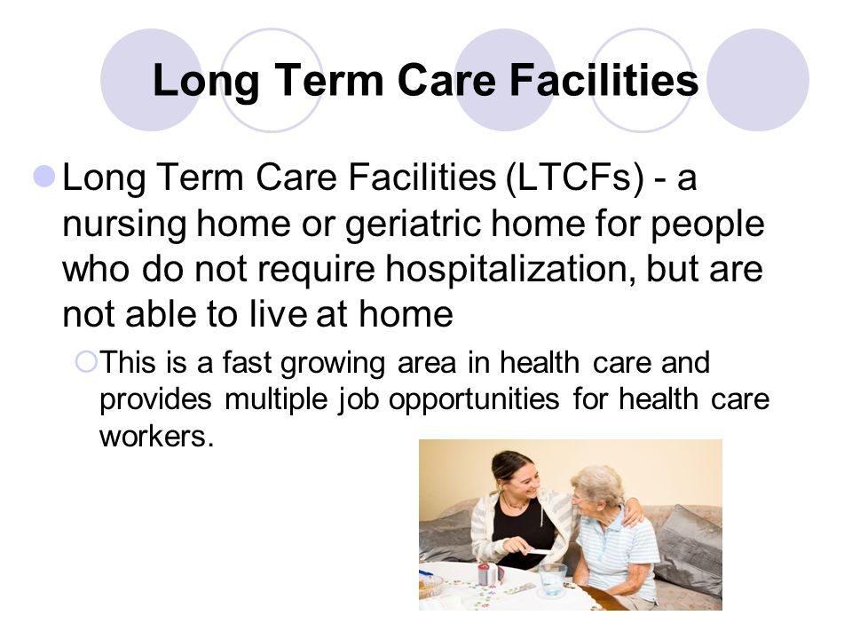 Long Term Care Facilities Long Term Care Facilities (LTCFs) - a nursing home or geriatric home for people who do not require hospitalization, but are