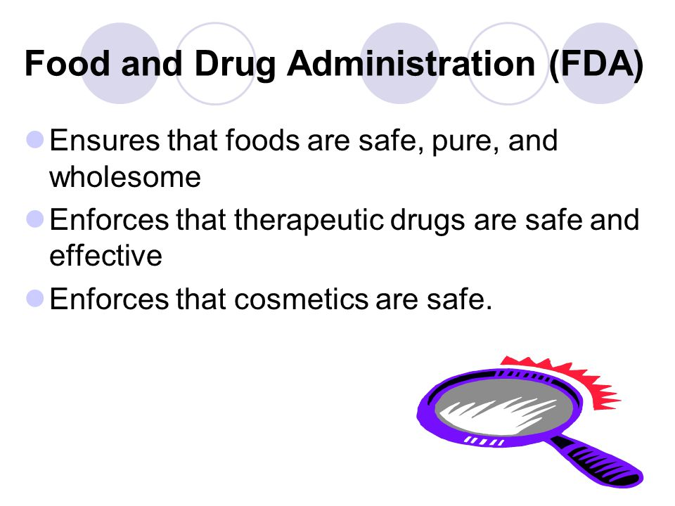 Food and Drug Administration (FDA) Ensures that foods are safe, pure, and wholesome Enforces that therapeutic drugs are safe and effective Enforces th