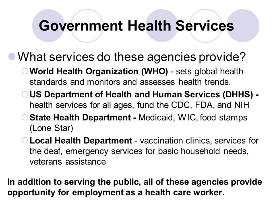 Government Health Services What services do these agencies provide?  World Health Organization (WHO) - sets global health standards and monitors and
