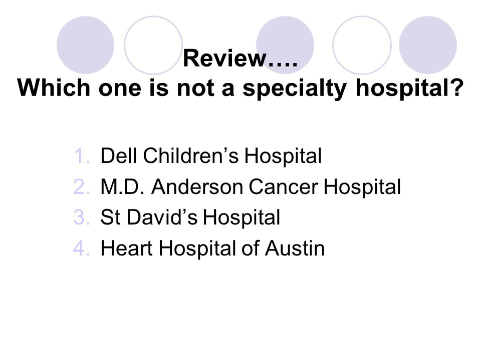 Review…. Which one is not a specialty hospital? 1.Dell Children's Hospital 2.M.D. Anderson Cancer Hospital 3.St David's Hospital 4.Heart Hospital of A