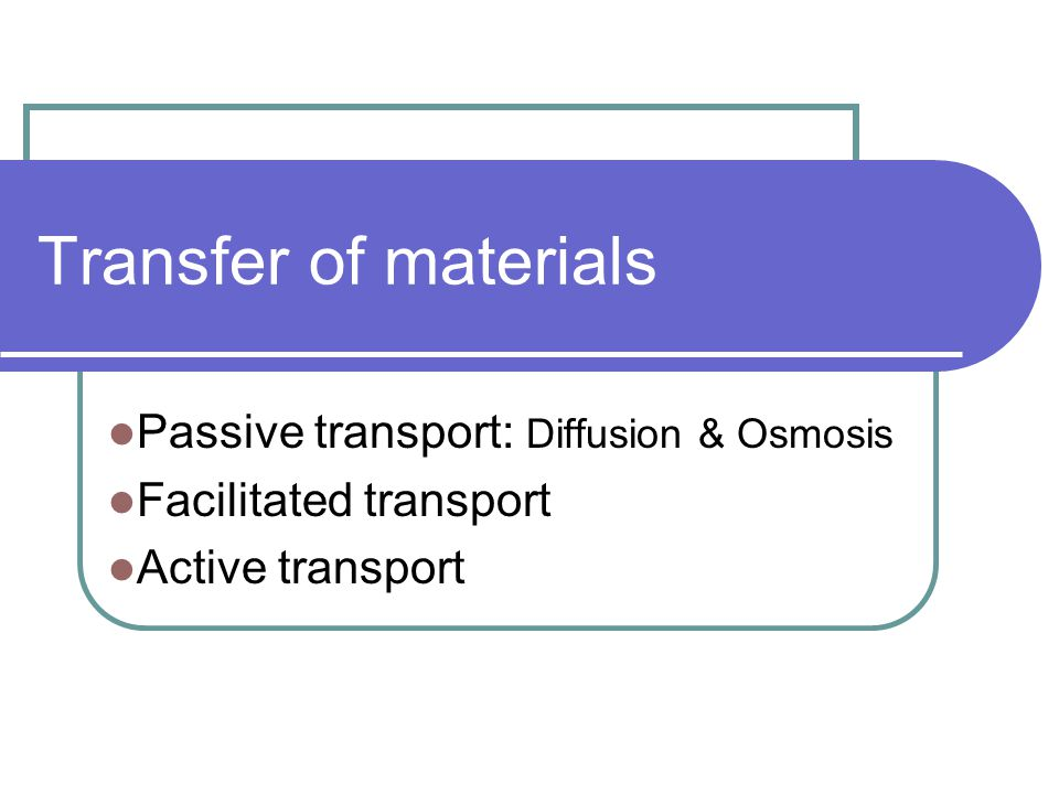 Transfer of materials Passive transport: Diffusion & Osmosis Facilitated transport Active transport