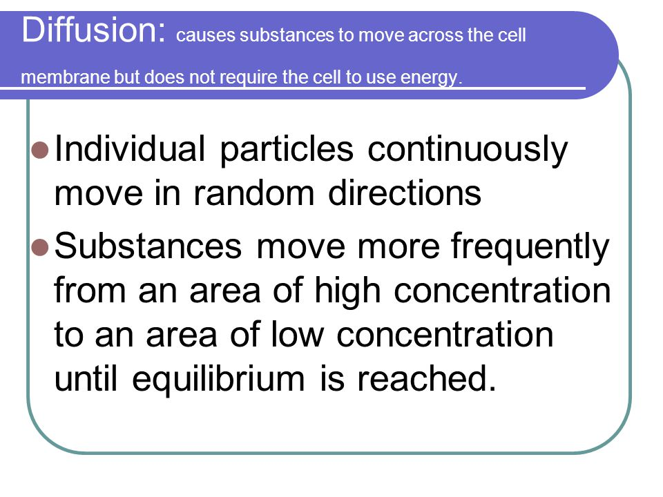Diffusion: causes substances to move across the cell membrane but does not require the cell to use energy.