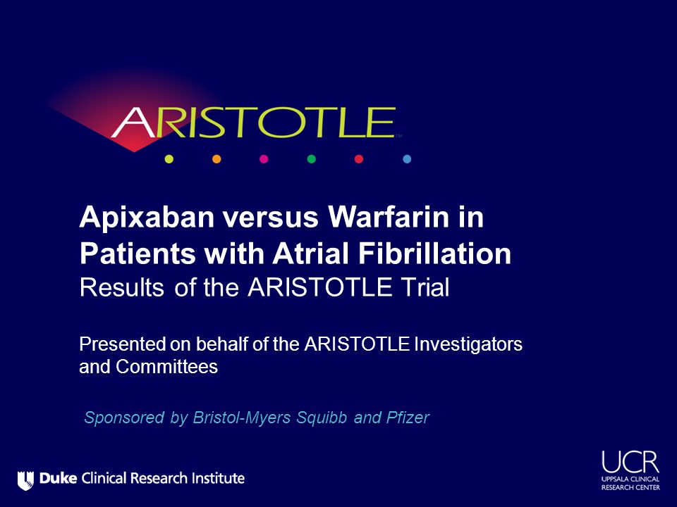 Presented on behalf of the ARISTOTLE Investigators and Committees Apixaban versus Warfarin in Patients with Atrial Fibrillation Results of the ARISTOT