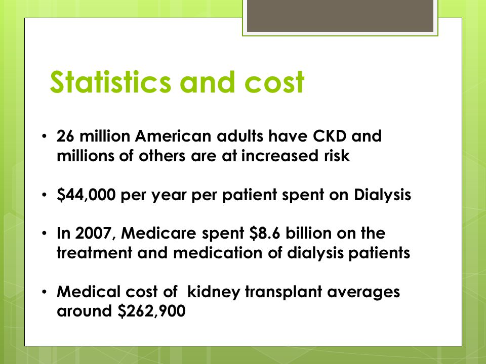 Statistics and cost 26 million American adults have CKD and millions of others are at increased risk $44,000 per year per patient spent on Dialysis In 2007, Medicare spent $8.6 billion on the treatment and medication of dialysis patients Medical cost of kidney transplant averages around $262,900