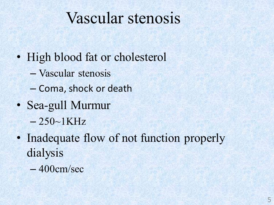 Vascular stenosis High blood fat or cholesterol – Vascular stenosis – Coma, shock or death Sea-gull Murmur – 250~1KHz Inadequate flow of not function properly dialysis – 400cm/sec 5