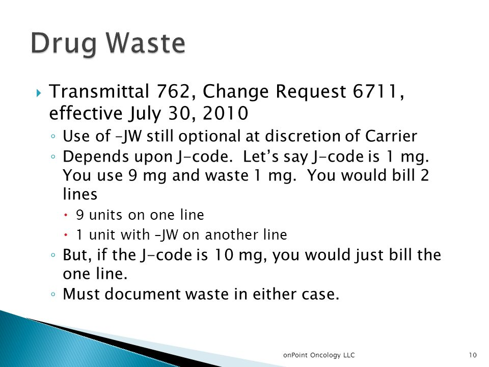  Transmittal 762, Change Request 6711, effective July 30, 2010 ◦ Use of –JW still optional at discretion of Carrier ◦ Depends upon J-code.