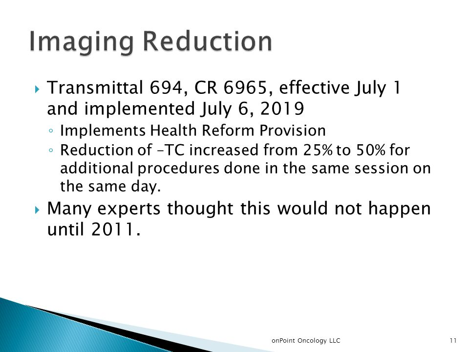  Transmittal 694, CR 6965, effective July 1 and implemented July 6, 2019 ◦ Implements Health Reform Provision ◦ Reduction of –TC increased from 25% to 50% for additional procedures done in the same session on the same day.