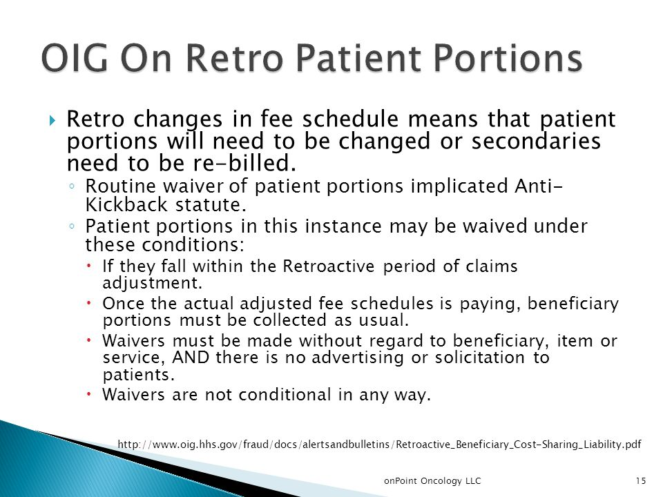  Retro changes in fee schedule means that patient portions will need to be changed or secondaries need to be re-billed. ◦ Routine waiver of patient p