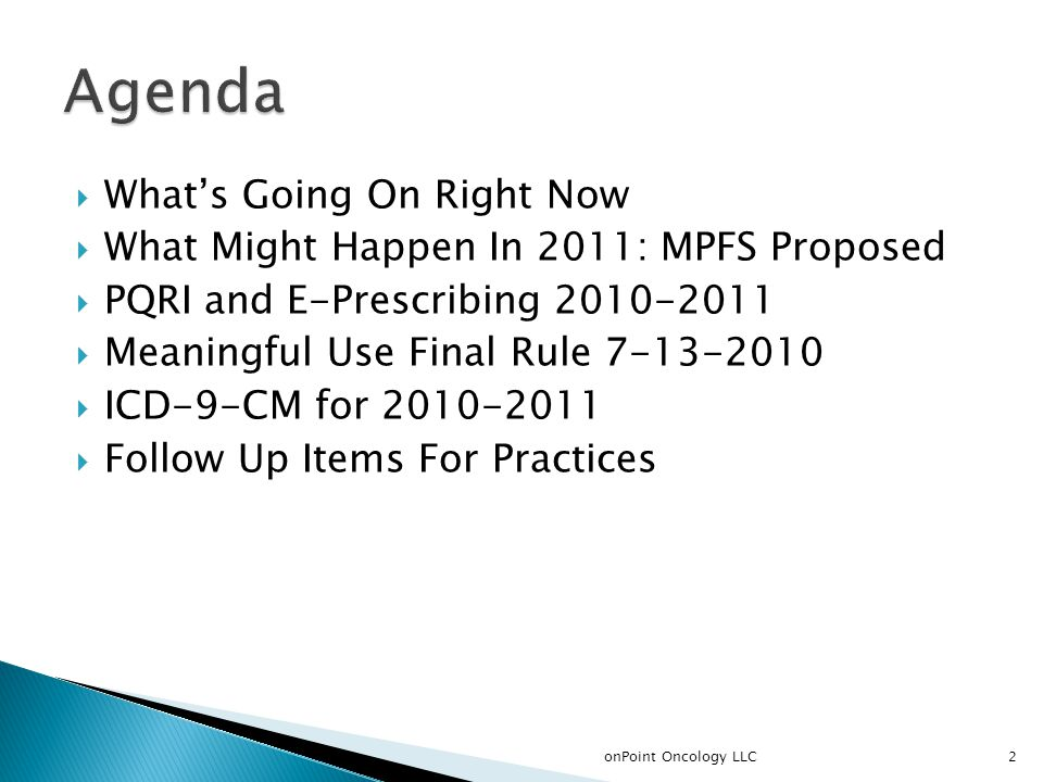  What's Going On Right Now  What Might Happen In 2011: MPFS Proposed  PQRI and E-Prescribing 2010-2011  Meaningful Use Final Rule 7-13-2010  ICD-9-CM for 2010-2011  Follow Up Items For Practices 2onPoint Oncology LLC