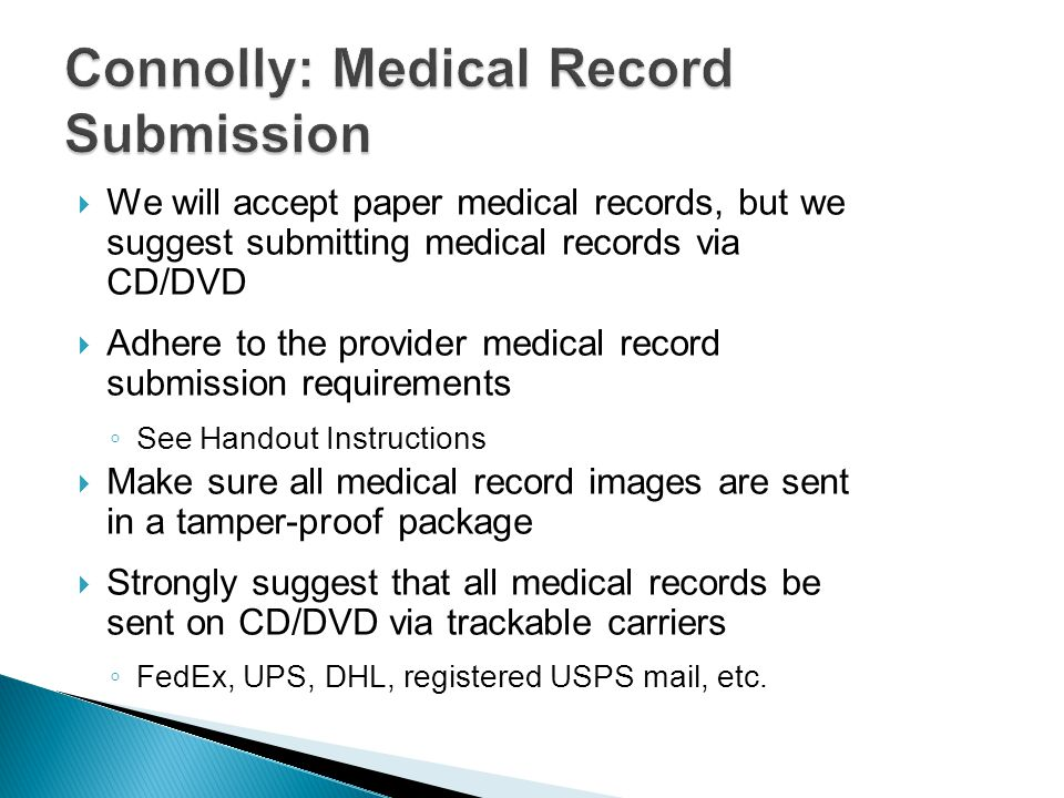 Connolly: Medical Record Submission  We will accept paper medical records, but we suggest submitting medical records via CD/DVD  Adhere to the provider medical record submission requirements ◦ See Handout Instructions  Make sure all medical record images are sent in a tamper-proof package  Strongly suggest that all medical records be sent on CD/DVD via trackable carriers ◦ FedEx, UPS, DHL, registered USPS mail, etc.