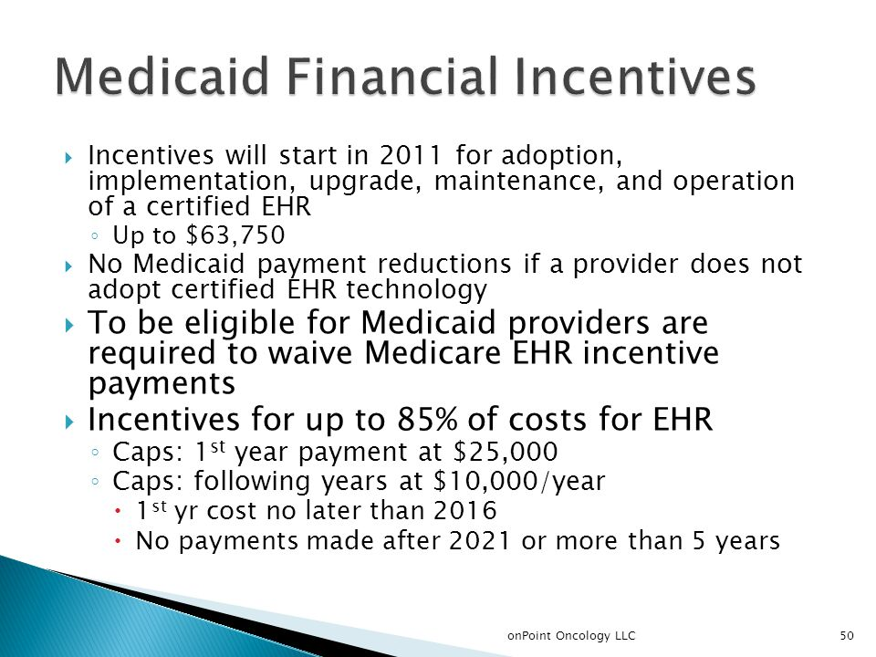  Incentives will start in 2011 for adoption, implementation, upgrade, maintenance, and operation of a certified EHR ◦ Up to $63,750  No Medicaid pay
