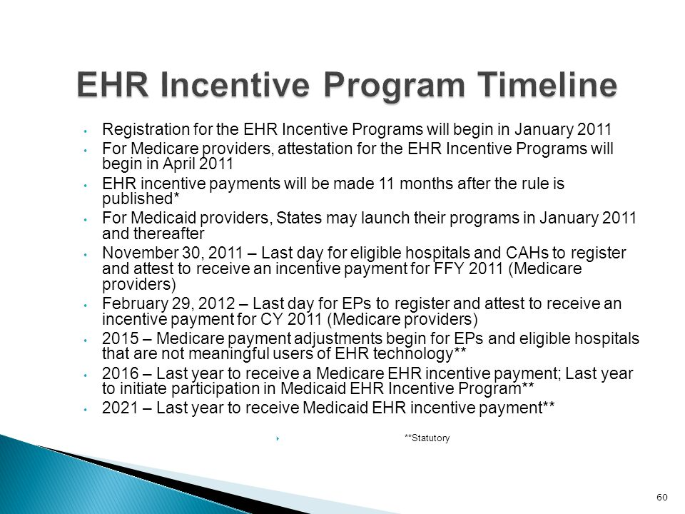 Registration for the EHR Incentive Programs will begin in January 2011 For Medicare providers, attestation for the EHR Incentive Programs will begin in April 2011 EHR incentive payments will be made 11 months after the rule is published* For Medicaid providers, States may launch their programs in January 2011 and thereafter November 30, 2011 – Last day for eligible hospitals and CAHs to register and attest to receive an incentive payment for FFY 2011 (Medicare providers) February 29, 2012 – Last day for EPs to register and attest to receive an incentive payment for CY 2011 (Medicare providers) 2015 – Medicare payment adjustments begin for EPs and eligible hospitals that are not meaningful users of EHR technology** 2016 – Last year to receive a Medicare EHR incentive payment; Last year to initiate participation in Medicaid EHR Incentive Program** 2021 – Last year to receive Medicaid EHR incentive payment**  **Statutory 60