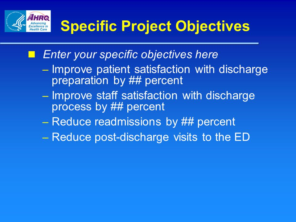Specific Project Objectives Enter your specific objectives here – Improve patient satisfaction with discharge preparation by ## percent – Improve staf