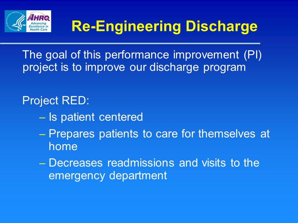 Re-Engineering Discharge The goal of this performance improvement (PI) project is to improve our discharge program Project RED: – Is patient centered