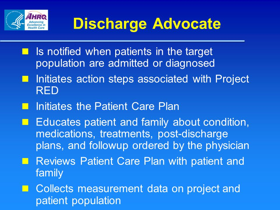 Discharge Advocate Is notified when patients in the target population are admitted or diagnosed Initiates action steps associated with Project RED Ini