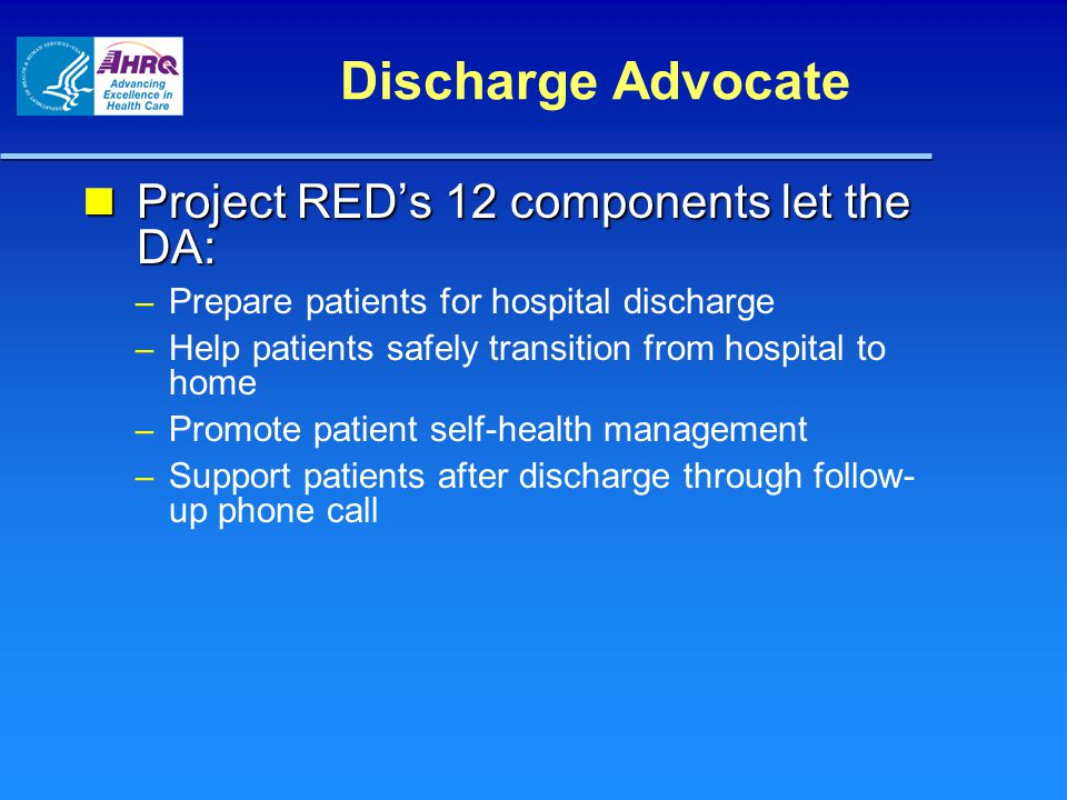 Discharge Advocate Project RED's 12 components let the DA: Project RED's 12 components let the DA: – Prepare patients for hospital discharge – Help pa