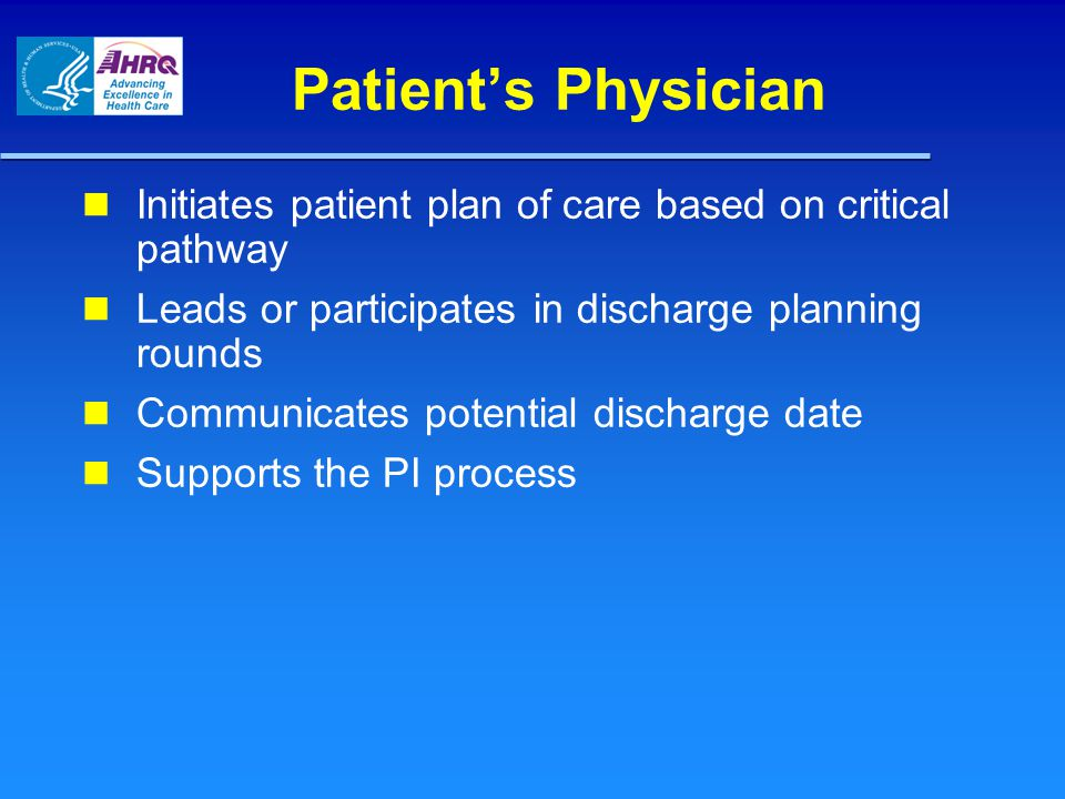 Patient's Physician Initiates patient plan of care based on critical pathway Leads or participates in discharge planning rounds Communicates potential