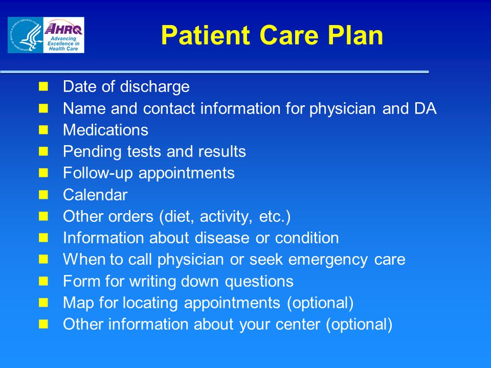 Patient Care Plan Date of discharge Name and contact information for physician and DA Medications Pending tests and results Follow-up appointments Cal