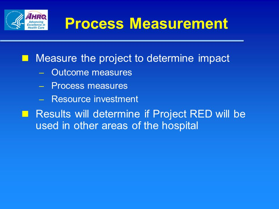 Process Measurement Measure the project to determine impact – Outcome measures – Process measures – Resource investment Results will determine if Proj