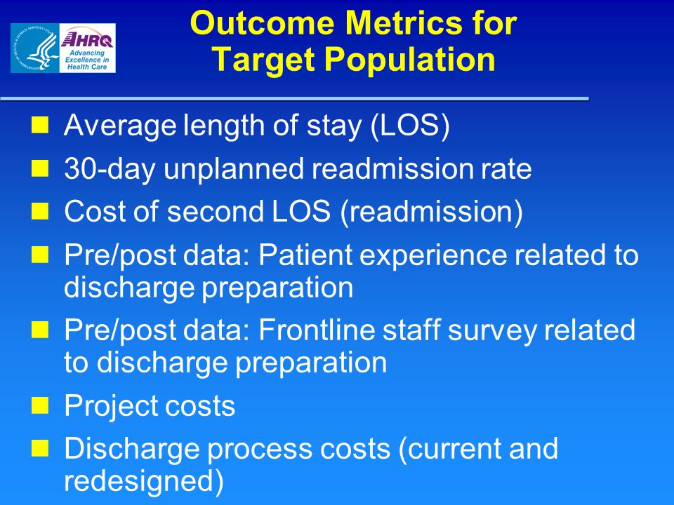 Outcome Metrics for Target Population Average length of stay (LOS) 30-day unplanned readmission rate Cost of second LOS (readmission) Pre/post data: P