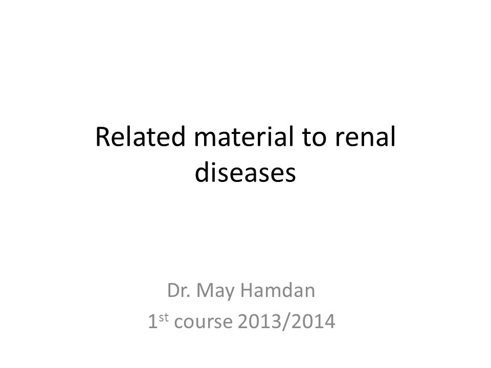 Related material to renal diseases Dr. May Hamdan 1 st course 2013/2014