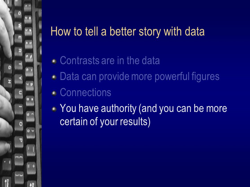 How to tell a better story with data Contrasts are in the data Data can provide more powerful figures Connections You have authority (and you can be more certain of your results)