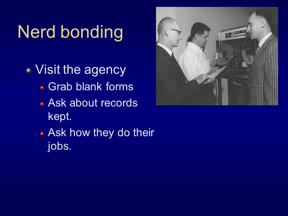 Visit the agency Grab blank forms Ask about records kept. Ask how they do their jobs. Nerd bonding