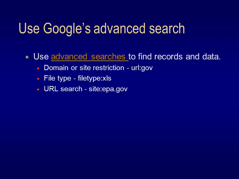 Use Google's advanced search Use advanced searches to find records and data.advanced searches Domain or site restriction - url:gov File type - filetype:xls URL search - site:epa.gov