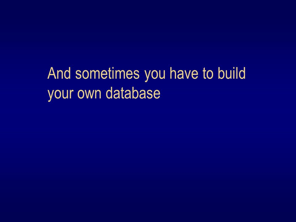 And sometimes you have to build your own database