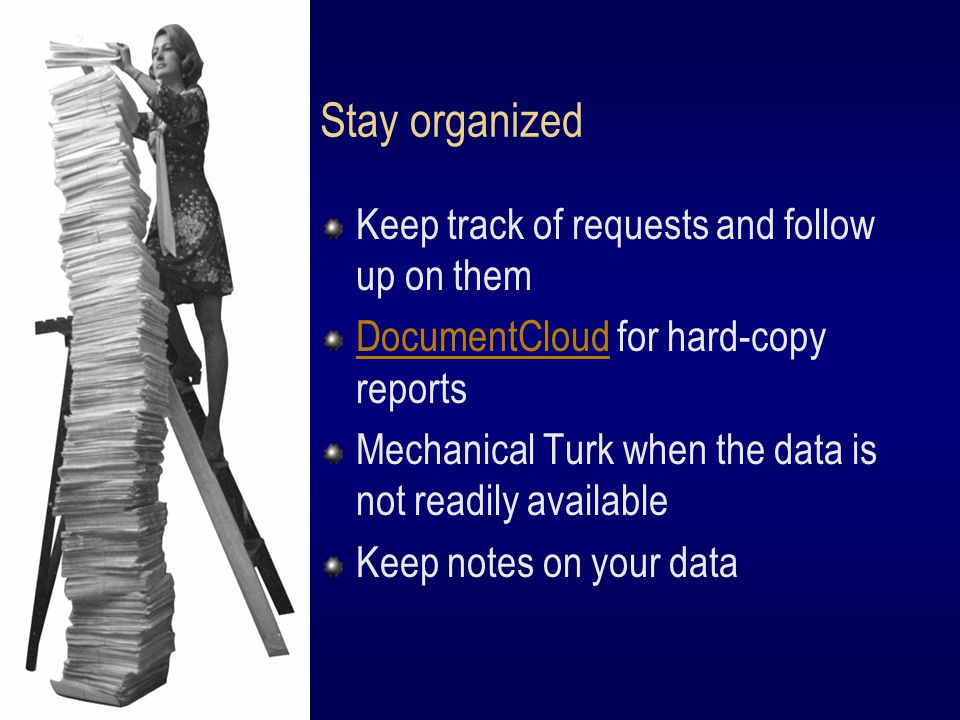 Stay organized Keep track of requests and follow up on them DocumentCloudDocumentCloud for hard-copy reports Mechanical Turk when the data is not readily available Keep notes on your data
