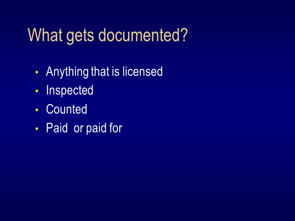 What gets documented Anything that is licensed Inspected Counted Paid or paid for